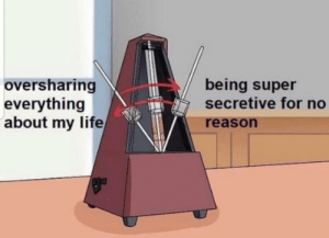 This is a mood: oversharing  everything  about my life  being super  secretive for no  reason This is a mood