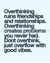 Memes, Relationships, and Good: Overthinkin  ruins friendships  and relationships.  Over thinkin  creates problems  ou never had.  nt overthink,  just overflow with  good vibes. Via admin-@__chintu____