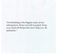 """Help, Optimistic, and Mind: """"Overthinking is the biggest cause of our  unhappiness. Keep yourself occupied. Keep  your mind off things that don't help you. Be  optimistic."""""""