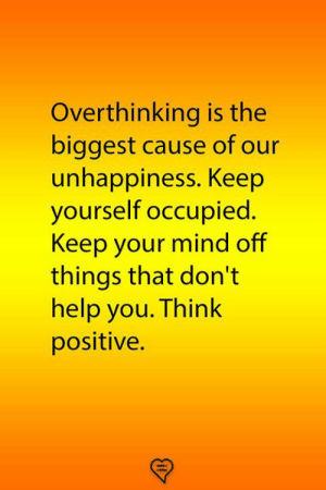 think positive: Overthinking is the  biggest cause of our  unhappiness. Keep  yourself occupied.  Keep your mind off  things that don't  help you. Think  positive.