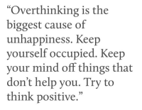 "think positive: ""Overthinking is the  biggest cause of  unhappiness. Keep  yourself occupied. Keep  your mind off things that  don't help you. Try to  think positive.""  35"