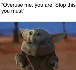 """Reddit, You, and This: """"Overuse me, you are. Stop this  you must"""" Please, we are better than this..."""