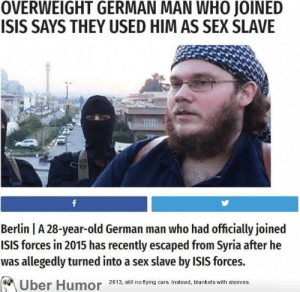 Isis, Sex, and Tumblr: OVERWEIGHT GERMAN MAN WHO JOINED  ISIS SAYS THEY USED HIM AS SEX SLAVE  Berlin A 28-year-old German man who had officially joined  ISIS forces in 2015 has recently escaped from Syria after he  was allegedly turned into a sex slave by ISIS forces.  Uber Humor 2013, i no tying ars Instead, blankets with sleeves failnation:  Ouch..