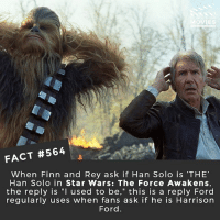 "Finn, Han Solo, and Harrison Ford: OVIES  FACT #564  When Finn and Rey ask if Han Solo is 'THE'  Han Solo in Star Wars: The Force Awakens,  the reply is ""I used to be,"" this is a reply Ford  regularly uses when fans ask if he is Harrison  Ford Only 7 days until The Last Jedi! What are your plot predictions? 🎥 • • • • Double Tap and Tag someone who needs to know this 👇 All credit to the respective film and producers. movie movies film tv camera cinema fact didyouknow moviefacts cinematography screenplay director actor actress act acting movienight hollywood netflix didyouknowmovies watches product"