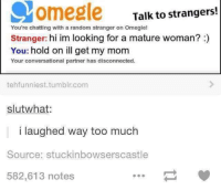 talking to strangers: Ovomegle  Talk to strangers!  You're chatting with a random stranger on Omeglel  Stranger: hi im looking for a mature woman?  You: hold on ill get my mom  Your conversational partner has disconnected.  tehfunniest tumblr com  slutwhat  l laughed way too much  Source: stuckinbowserscastle  582,613 notes