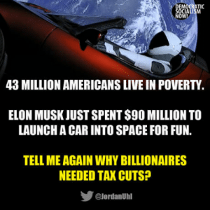 Someone Tries To Attack Elon Musk For Spending $90M Launching A Car Into Space, Gets Brutally Shut Down: OW!  43 MILLION AMERICANS LIVE IN POVERTY  ELON MUSK JUST SPENT S90 MILLION TO  LAUNCH A CAR INTO SPACE FOR FUN.  TELL ME AGAIN WHY BILLIONAIRES  NEEDED TAX CUTS?  步  @lordanUhl Someone Tries To Attack Elon Musk For Spending $90M Launching A Car Into Space, Gets Brutally Shut Down