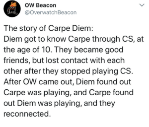 Anime, Friends, and Shit: OW Beacon  @overwatchBeacon  The story of Carpe Diem:  Diem got to know Carpe through CS, at  the age of 10. They became good  friends, but lost contact with each  other after they stopped playing CS.  After OW came out, Diem found out  Carpe was playing, and Carpe found  out Diem was playing, and they  reconnected audvidis:  to lift everyone's spirits: here's carpe and diems story in full from overwatch beacon  This is some anime shit