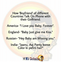 """Ham sab Bhartiya Hai.. bcbaba: ow 'Boyfriend' of different  Countries Talk On Phone with  their Girlfriend  America- """"I Love you Baby, Forever""""  England- """"Baby Just give me Kiss.""""  Russian- """"Hey Baby am Missing you.""""  India- """"Jaanu, Aaj Panty konse  Color ki pehni hai?""""  /Bobaba Ham sab Bhartiya Hai.. bcbaba"""