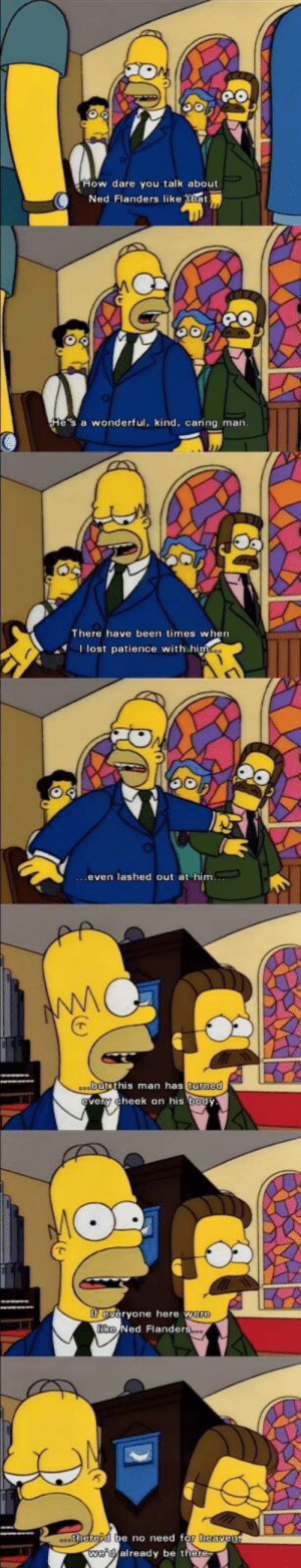 Wholesome simpsons: ow dare you talk about  Ned Flanders like tiet  e's a wonderful, kind, caring marn  There have been times when  I lost patience with hi  even lashed out at him  butethis man as  turned  ery cheek on his body  eryone here w  Ned Flanders  e no need f  already be the Wholesome simpsons
