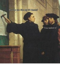 Classical Art, You, and Nailed It: ow do you like my 95 theses?  You nailed it!