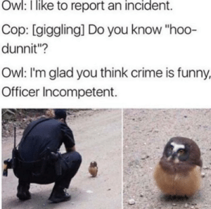 """Crime, Funny, and The Real: Ow:  like  to  report  an  incident.  Cop: [giggling] Do you know """"hoo-  dunnit""""?  Owl: I'm glad you think crime is funny  Officer Incompetent. The real crime was committed by the officer"""