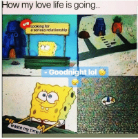 Lmaoo 😊😊😊😂😂 🔥 Follow Us 👉 @latinoswithattitude 🔥 latinosbelike latinasbelike latinoproblems mexicansbelike mexican mexicanproblems hispanicsbelike hispanic hispanicproblems latina latinas latino latinos hispanicsbelike: ow my love life is going  Looking for  a serious relationship  Goodnight lol  waste my time f Lmaoo 😊😊😊😂😂 🔥 Follow Us 👉 @latinoswithattitude 🔥 latinosbelike latinasbelike latinoproblems mexicansbelike mexican mexicanproblems hispanicsbelike hispanic hispanicproblems latina latinas latino latinos hispanicsbelike