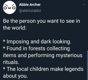 Imposing: OwAbbie Archer  @abbistabbii  Be the person you want to see in  the world:  Imposing and dark looking.  Found in forests collecting  items and performing mysterious  rituals.  The local children make legends  about you.