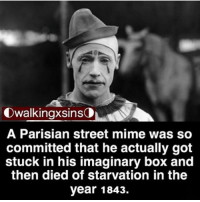 Creepy, Memes, and 🤖: Owalkingxsins  A Parisian street mime was so  committed that he actually got  stuck in his imaginary box and  then died of starvation in the  year 1843. Ok me - - horror creepy scary death creepyenemies creepyfacts