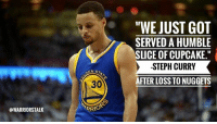 "Basketball, Golden State Warriors, and Sports: OWARRIORSTALK  EN STA  ARRIO  ""WE JUST GOT  SERVED A HUMBLE  SLICE OF CUPCAKE.""  STEPH CURRY  AFTER LOSS TO NUGGETS After a bad 132-110 loss to the Nuggets tonight Steph Curry had this to say."
