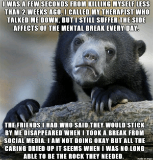wondering who my friends are: OWAS A FEW SECONDS FROM KILLING MYSELF LESS  THAN 2 WEEKS AGO. I CALLED MY THERAPIST WHO  TALKED ME DOWN, BUTI STILL SUFFER THE SIDE  AFFECTS OF THE MENTAL BREAK EVERY DAY.  THE FRIENDS I HAD WHO SAID THEY WOULD STICK  BY ME DISAPPEARED WHEN I TOOK A BREAK FROM  SOCIAL MEDIA. I AM NOT DOING OKAY BUT ALL THE  CARING DRIED UP IT SEEMS WHEN I WAS NO LONG  ABLE TO BE THE ROCK THEY NEEDED  made on imgur wondering who my friends are