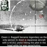 America, Friends, and Head: Owen J. Baggett became legendary as the  only person to down a Japanese aircraft  with a M1911 pistol hitting the pilot in the  head while he w . ✅ Double tap the pic ✅ Tag your friends ✅ Check link in my bio for badass stuff - usarmy 2ndamendment soldier navyseals gun flag army operator troops tactical armedforces weapon patriot marine usmc veteran veterans usa america merica american coastguard airman usnavy militarylife military airforce tacticalgunners