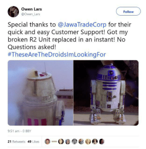 Jawas are always a reliable source: Owen Lars  Follow  @Owen_Lars  Special thanks to @JawaTradeCorp for their  quick and easy Customer Support! Got my  broken R2 Unit replaced in an instant! No  Questions asked!  #TheseAreTheDroidslmLookingFor  9:51 am - 0 BBY  21 Retweets 49 Likes Jawas are always a reliable source