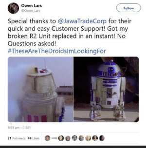 Now this is quality service!: Owen Lars  Follow  @Owen_Lars  Special thanks to @JawaTradeCorp for their  quick and easy Customer Support! Got my  broken R2 Unit replaced in an instant! No  Questions asked!  #TheseAreTheDroidslmLookingFor  9:51 am - 0 BBY  21 Retweets 49 Likes Now this is quality service!
