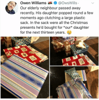 Christmas, Club, and Crying: Owen Williams@OwsWills  Our elderly neighbour passed away  recently. His daughter popped round a few  moments ago clutching a large plastic  sack. In the sack were all the Christmas  presents he'd bought for *our* daughter  for the next thirteen years. 6 Post 1790: y am@I crying in the club rn