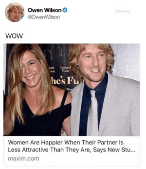 Omg, Tumblr, and Wow: Owen Wilson  @OwenWilson  drgrayang  WOW  wen  son  moge  Poots  he's Fu  Women Are Happier When Their Partner Is  Less Attractive Than They Are, Says New Stu...  maxim.com omg-humor:Wow - Owen Wilson