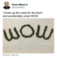 Weed, Wow, and Marijuana: Owen Wilson  @OwenWilson  I broke up the weed for the blunt  and accidentally wrote WOW  wou  @weedhumor  5/13/18, 5:46 PM wow 😂 @itschoochoo