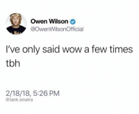 For some reason, we don't believe you. https://t.co/sSPmgrrJet: Owen Wilson  @OwenWilsonOfficial  I've only said wow a few times  tbh  2/18/18, 5:26 PM  @tank.sinatra For some reason, we don't believe you. https://t.co/sSPmgrrJet