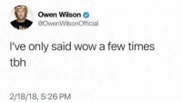 Tbh, Wow, and Owen Wilson: Owen Wilson  @OwenWilsonOfficial  I've only said wow a few times  tbh  2/18/18, 5:26 PM Wow