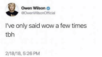 Tbh, Wow, and Owen Wilson: Owen Wilson  @OwenWilsonOfficial  I've only said wow a few times  tbh  2/18/18, 5:26 PM meirl