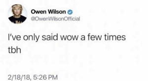 Dank, Memes, and Target: Owen Wilson  @OwenWilsonOfficial  I've only said wow a few times  tbh  2/18/18, 5:26 PM meirl by Emiliovaslord MORE MEMES