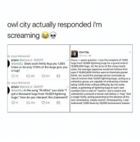 "Memes, Earth, and Firefly: owl city actually responded i'm  screaming  Owl City  28 mins e  pryce Retweeted  pryce @pryced. 5/31/17  @owlcity Does each firefly hug you 1,000 hugs from 10,000 lightning bugs for a grand total of  times or do only 1/10th of the bugs give you 10,000,000 hugs. As the lyrics of the song clearly  a hug?  ' | Pryce-great question. I was the recipient of 1,000  state, the average layperson would not beliove their  eyes if 10,000,000 fireflies were to illuminate planet  Earth, nor would the average person conclude by  natural instinct that 10,000 lightning bugs, acting as a  collective group, are capable of embracing a human  being 1,000 times without difficulty. By the same  923  581  621  ta pryce Retweeted  pryce @pryce d.5/31/17  @owlcity In the song ""Fireflies"" you stateumbers form a sort of swarm,"" and a swarm can  get a thousand hugs from 10,000 lightning collectively surround a human and deliver a ""hug"" that  bugs."" How do you interpret this statement? a single firefly, acting according to the dictates of his  token, a gathering of lightning bugs in such vast  own conscience, simply cannot. Consequently, I was  embraced 1000s by 10,000 luminescent insects.  914 ロ729 v916 PRIDE WAS SO FUN"