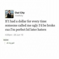 it doesnt feel like christmas ??????? - textpost textposts tumblr tumblrtextpost tumblrtextposts tumblrtext tumblrpost tumblrfunny funnytumblr funny meme memes: Owl City  @owlcity  If I had a dollar for every time  someone called me ugly I'd be broke  cuz I'm perfect lol later haters  4:20pm 20 Jun 13  bruken:  oh my god it doesnt feel like christmas ??????? - textpost textposts tumblr tumblrtextpost tumblrtextposts tumblrtext tumblrpost tumblrfunny funnytumblr funny meme memes