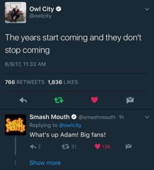 Smashing, Smash Mouth, and Tumblr: Owl City  @owlcity  The years start coming and they don't  stop coming  6/9/17, 11:33 AM  766 RETWEETS 1,836 LIKES  smash Mouth Ф @smashmouth. 1h  Replying to @owlcity  What's up Adam! Big fans!  13 31  136  Show more firefliesguy: that's it. there's nothing that will ever be funnier than this tweet and reply,,