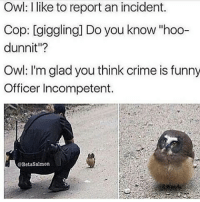 "That owl is too cute: Owl: I like to report an incident.  Cop: giggling Do you know hoo-  dunnit""?  Owl: I'm glad you think crime is funny  Officer Incompetent.  BetaSalmon That owl is too cute"