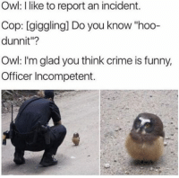 """Crime, Funny, and Owl: Owl: I like to report an incident.  Cop: [giggling] Do you know """"hoo-  dunnit""""?  Owl: I'm glad you think crime is funny,  Officer Incompetent."""