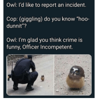 "Crime, Funny, and Memes: Owl: lI'd like to report an incident.  Cop: (giggling) do you know ""hoo-  dunnit""?  Owl: I'm glad you think crime is  funny, Officer Incompetent. 🤩"