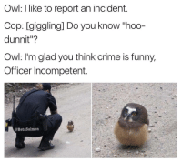 """Crime, Memes, and 🤖: Owl: like to report an incident.  Cop: giggling] Do you know hoo-  dunnit""""?  Owl: I'm glad you think crime is funny,  Officer Incompetent  @BetaSalmon 😅 hoooo ➖➖➖➖➖➖➖➖➖➖➖➖➖➖➖➖ ⭕Follow @loljoa⭕"""