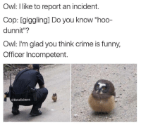 """Black Twitter, Cops, and Owl: Owl: like to report an incident.  Cop: giggling] Do you know """"hoo-  dunnit""""?  Owl: I'm glad you think crime is funny,  Officer Incompetent  @BetaSalmon dead"""