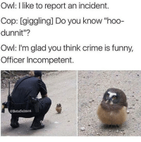"owl cuteanimals meme memes memesdaily memesfordays lol lolz lols funny pun puns punny jokes tumblr nintendo disney marvel spongebob 😂: Owl: like to report an incident.  Cop: giggling] Do you know ""hoo-  dunnit""?  Owl: I'm glad you think crime is funny,  Officer Incompetent.  @BetaSalmon owl cuteanimals meme memes memesdaily memesfordays lol lolz lols funny pun puns punny jokes tumblr nintendo disney marvel spongebob 😂"
