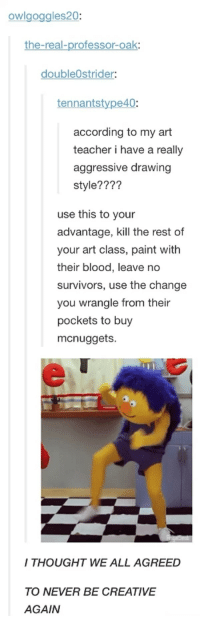 Teacher, Paint, and The Real: owlgoggles20  the-real-professor-oak  doubleOstrider:  tennantstype40  according to my art  teacher i have a really  aggressive drawing  style????  use this to your  advantage, kill the rest of  your art class, paint with  their blood, leave no  survivors, use the change  you wrangle from their  pockets to buy  mcnuggets.  I THOUGHT WE ALL AGREED  TO NEVER BE CREATIVE  AGAIN Don't Hug Me, I'm Scared