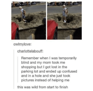 Confused, Goals, and Shopping: owlmylove:  charlottelabouff:  Remember when I was temporarily  blind and my mom took me  shopping but I got lost in the  parking lot and ended up confused  and in a hole and she just took  pictures instead of helping me  this was wild from start to finish parenting goals