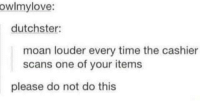 meirl: owlmylove:  dutchster:  moan louder every time the cashier  scans one of your items  please do not do this meirl
