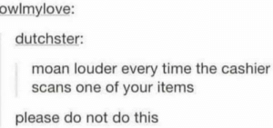 I dare you via /r/memes https://ift.tt/2QdqO2E: owlmylove:  dutchster:  moan louder every time the cashier  scans one of your items  please do not do this I dare you via /r/memes https://ift.tt/2QdqO2E