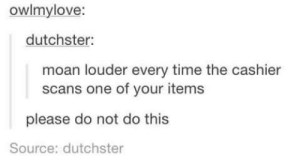 Time, Eye, and Source: owlmylove:  dutchster  moan louder every time the cashier  scans one of your items  please do not do this  Source: dutchster Maintain eye contact while doing it