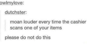 Dank, Memes, and Target: owlmylove:  dutchster:  moan louder every time the cashier  scans one of your items  please do not do this meirl by callcybercop MORE MEMES