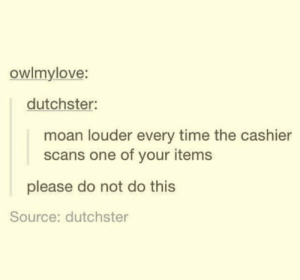 meirl by VarysIsAMermaid69 MORE MEMES: owlmylove:  dutchster:  moan louder every time the cashier  scans one of your items  please do not do this  Source: dutchster meirl by VarysIsAMermaid69 MORE MEMES