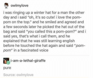 "Pom-Poms bringing the world together via /r/wholesomememes https://ift.tt/2Zruge1: owlmylove  i was ringing up a winter hat for a man the other  day and i said ""oh, it's so cute! i love the pom-  pom on the top."" and he smiled and agreed and  a few seconds later he picked the hat out of the  bag and said ""you called this a pom-pom?"" and i  said yes, that's what i call them, and he  explained that he was still learning english  before he touched the hat again and said ""pom-  pom"" in a fascinated voice  i-am-a-lethal-giraffe  pure  Source: owlmylove Pom-Poms bringing the world together via /r/wholesomememes https://ift.tt/2Zruge1"