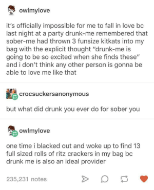 "Drunk in love: owlmylove  it's officially impossible for me to fall in love bc  last night at a party drunk-me remembered that  sober-me had thrown 3 funsize kitkats into my  bag with the explicit thought ""drunk-me is  going to be so excited when she finds these""  and i don't think any other person is gonna be  able to love me like that  crocsuckersanonymous  but what did drunk you ever do for sober you  owlmylove  one time i blacked out and woke up to find 13  full sized rolls of ritz crackers in my bag bc  drunk me is also an ideal provider  235,231 notes Drunk in love"