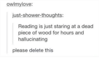 Shower, Shower Thoughts, and Humans of Tumblr: owlmylove:  just-shower-thoughts:  Reading is just staring at a dead  piece of wood for hours and  hallucinating  please delete this via --> Did You Know