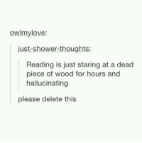 Shower, Shower Thoughts, and Reading: owlmylove:  just-shower-thoughts:  Reading is just staring at a dead  piece of wood for hours and  hallucinating  please delete this